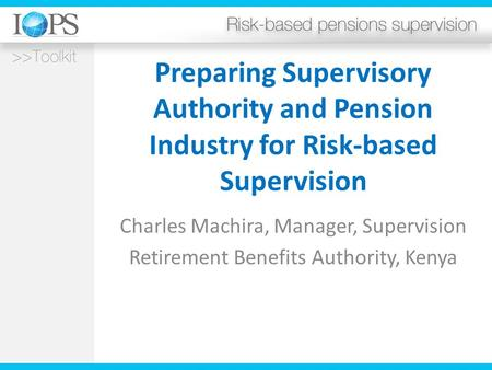 Preparing Supervisory Authority and Pension Industry for Risk-based Supervision Charles Machira, Manager, Supervision Retirement Benefits Authority, Kenya.