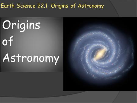 Earth Science 22.1 Origins of Astronomy Origins of Astronomy.