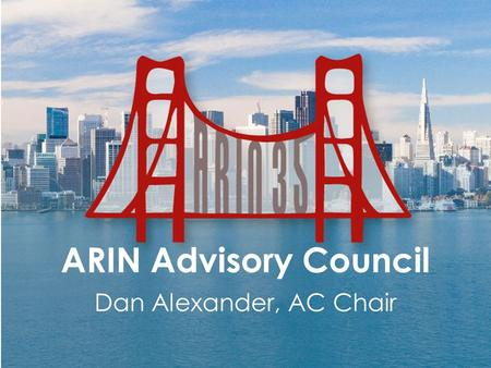 "ARIN Advisory Council Dan Alexander, AC Chair. 2 Advisory Council ""The Policy Development Process charges the member- elected ARIN Advisory Council (AC)"