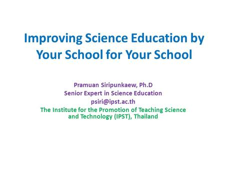Improving Science Education by Your School for Your School Pramuan Siripunkaew, Ph.D Senior Expert in Science Education The Institute.