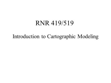 RNR 419/519 Introduction to Cartographic Modeling.