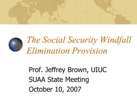 The Social Security Windfall Elimination Provision Prof. Jeffrey Brown, UIUC SUAA State Meeting October 10, 2007.