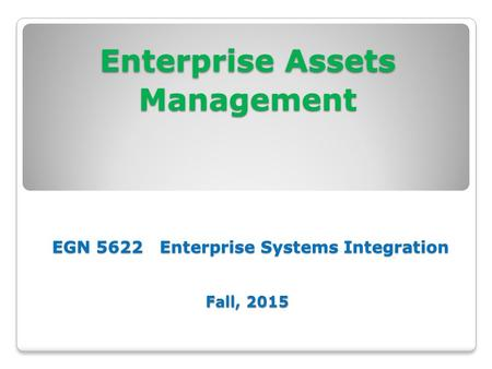 Enterprise Assets Management EGN 5622 Enterprise Systems Integration Fall, 2015.