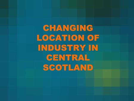 CHANGING LOCATION OF INDUSTRY IN CENTRAL SCOTLAND.