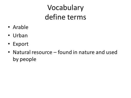 Vocabulary define terms Arable Urban Export Natural resource – found in nature and used by people.