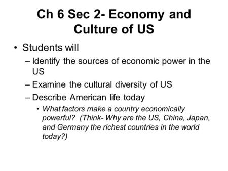 Ch 6 Sec 2- Economy and Culture of US Students will –Identify the sources of economic power in the US –Examine the cultural diversity of US –Describe American.