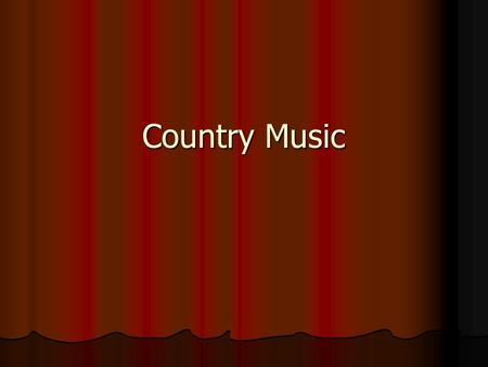 Country Music. Blend of music from southern U.S. and southern Appalachian Mountains. Blend of music from southern U.S. and southern Appalachian Mountains.