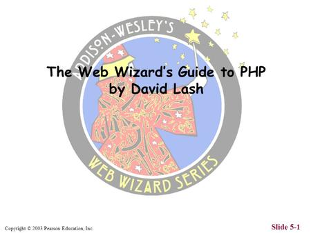 Copyright © 2003 Pearson Education, Inc. Slide 5-1 The Web Wizard's Guide to PHP by David Lash.