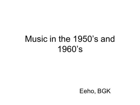 Music in the 1950's and 1960's Eeho, BGK. 1950's The music of the 1950s flourished. The 50s saw the emergence and rise of what would come to be known.