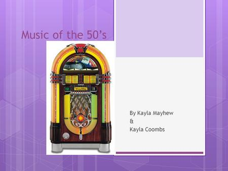 Music of the 50's By Kayla Mayhew & Kayla Coombs.