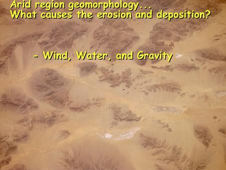 Arid region geomorphology... What causes the erosion and deposition? - Wind, Water, and Gravity Arid region geomorphology... What causes the erosion and.