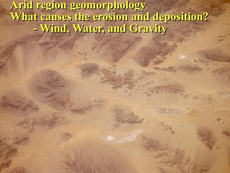 Arid region geomorphology What causes the erosion and deposition? - Wind, Water, and Gravity Arid region geomorphology What causes the erosion and deposition?