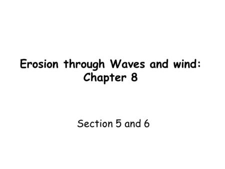 Erosion through Waves and wind: Chapter 8 Section 5 and 6.