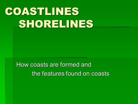 COASTLINES SHORELINES How coasts are formed and the features found on coasts the features found on coasts.