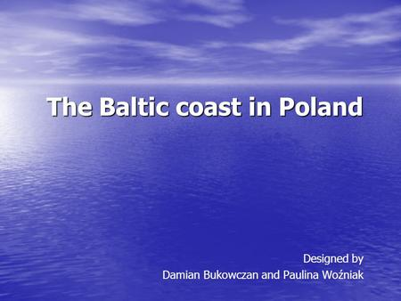 The Baltic coast in Poland The Baltic coast in Poland Designed by Damian Bukowczan and Paulina Woźniak.