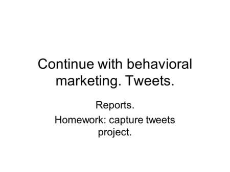 Continue with behavioral marketing. Tweets. Reports. Homework: capture tweets project.