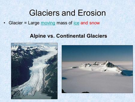 Glaciers and Erosion Glacier = Large moving mass of ice and snowmovingice Alpine vs. Continental Glaciers.