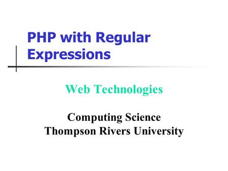 PHP with Regular Expressions Web Technologies Computing Science Thompson Rivers University.