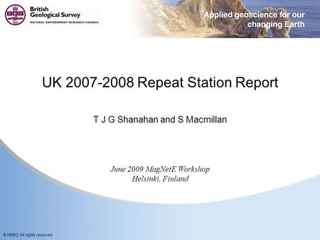 © NERC All rights reserved UK 2007-2008 Repeat Station Report T J G Shanahan and S Macmillan June 2009 MagNetE Workshop Helsinki, Finland.