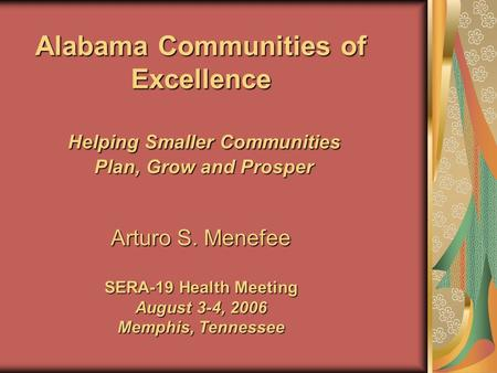 Alabama Communities of Excellence Helping Smaller Communities Plan, Grow and Prosper Arturo S. Menefee SERA-19 Health Meeting August 3-4, 2006 Memphis,
