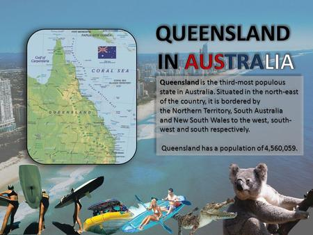 Queensland is the third-most populous state in Australia. Situated in the north-east of the country, it is bordered by the Northern Territory, South Australia.