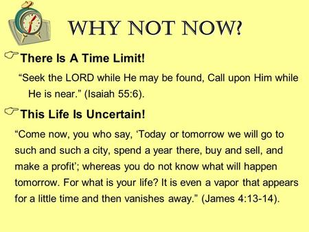 "Why Not Now?  There Is A Time Limit! ""Seek the LORD while He may be found, Call upon Him while He is near."" (Isaiah 55:6).  This Life Is Uncertain! ""Come."
