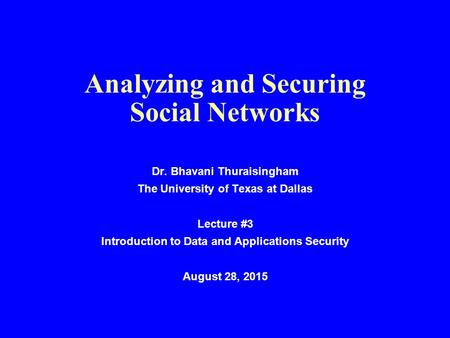 Analyzing and Securing Social Networks Dr. Bhavani Thuraisingham The University of Texas at Dallas Lecture #3 Introduction to Data and Applications Security.
