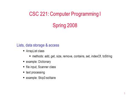 1 CSC 221: Computer Programming I Spring 2008 Lists, data storage & access  ArrayList class  methods: add, get, size, remove, contains, set, indexOf,