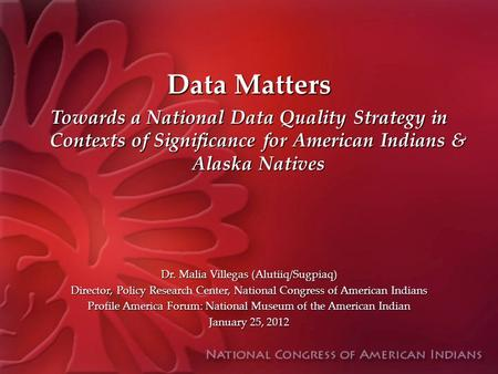 Data Matters Towards a National Data Quality Strategy in Contexts of Significance for American Indians & Alaska Natives Dr. Malia Villegas (Alutiiq/Sugpiaq)