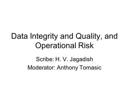 Data Integrity and Quality, and Operational Risk Scribe: H. V. Jagadish Moderator: Anthony Tomasic.
