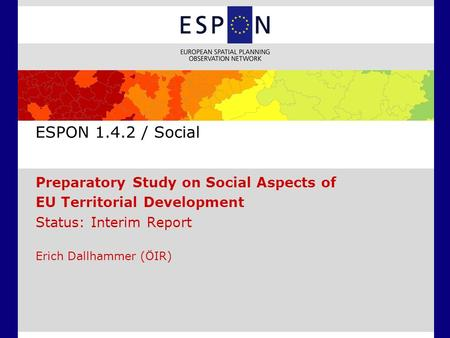 ESPON 1.4.2 / Social Preparatory Study on Social Aspects of EU Territorial Development Status: Interim Report Erich Dallhammer (ÖIR)