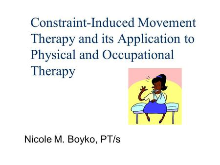 Constraint-Induced Movement Therapy and its Application to Physical and Occupational Therapy Nicole M. Boyko, PT/s.