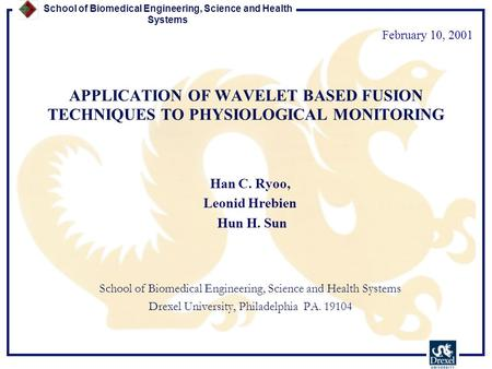 School of Biomedical Engineering, Science and Health Systems APPLICATION OF WAVELET BASED FUSION TECHNIQUES TO PHYSIOLOGICAL MONITORING Han C. Ryoo, Leonid.