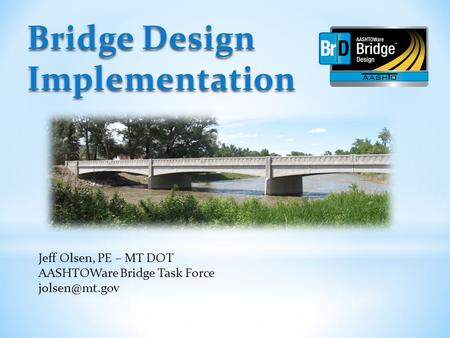 Bridge Design Implementation Jeff Olsen, PE – MT DOT AASHTOWare Bridge Task Force