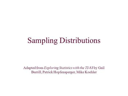Sampling Distributions Adapted from Exploring Statistics with the TI-83 by Gail Burrill, Patrick Hopfensperger, Mike Koehler.