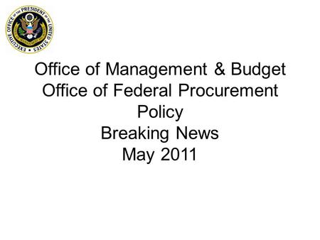 Office of Management & Budget Office of Federal Procurement Policy Breaking News May 2011.