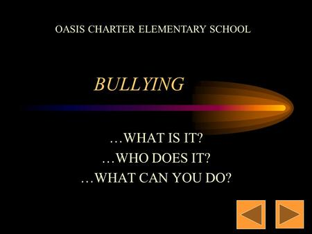 BULLYING …WHAT IS IT? …WHO DOES IT? …WHAT CAN YOU DO? OASIS CHARTER ELEMENTARY SCHOOL.