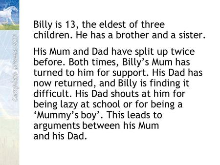 Billy is 13, the eldest of three children. He has a brother and a sister. His Mum and Dad have split up twice before. Both times, Billy's Mum has turned.