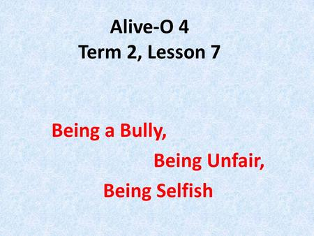 Alive-O 4 Term 2, Lesson 7 Being a Bully, Being Unfair, Being Selfish.