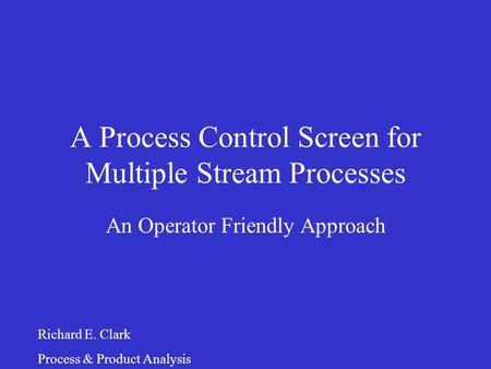 A Process Control Screen for Multiple Stream Processes An Operator Friendly Approach Richard E. Clark Process & Product Analysis.