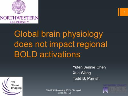 Global brain physiology does not impact regional BOLD activations Yufen Jennie Chen Xue Wang Todd B. Parrish 1 53rd ASNR meeting 2015, Chicago IL Poster.