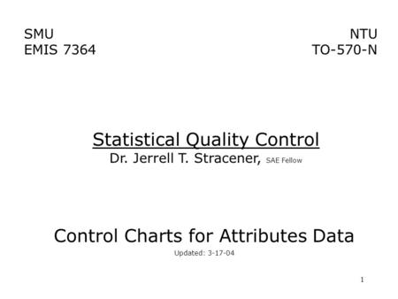1 SMU EMIS 7364 NTU TO-570-N Control Charts for Attributes Data Updated: 3-17-04 Statistical Quality Control Dr. Jerrell T. Stracener, SAE Fellow.