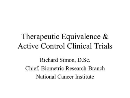 Therapeutic Equivalence & Active Control Clinical Trials Richard Simon, D.Sc. Chief, Biometric Research Branch National Cancer Institute.