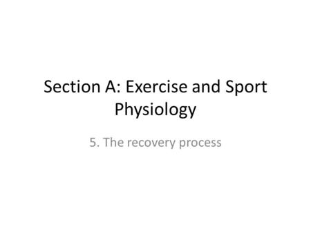 Section A: Exercise and Sport Physiology 5. The recovery process.