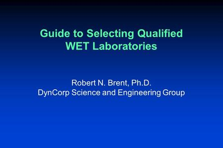 Guide to Selecting Qualified WET Laboratories Robert N. Brent, Ph.D. DynCorp Science and Engineering Group.