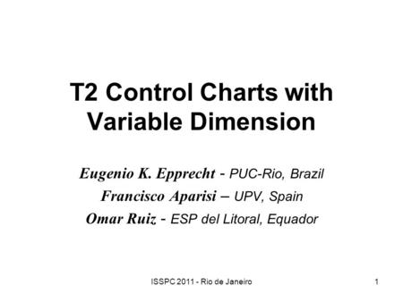 ISSPC 2011 - Rio de Janeiro1 T2 Control Charts with Variable Dimension Eugenio K. Epprecht - PUC-Rio, Brazil Francisco Aparisi – UPV, Spain Omar Ruiz -