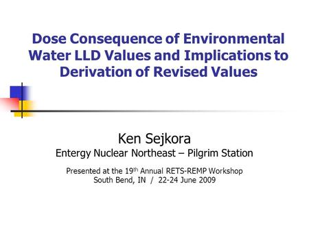 Dose Consequence of Environmental Water LLD Values and Implications to Derivation of Revised Values Ken Sejkora Entergy Nuclear Northeast – Pilgrim Station.