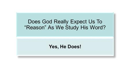 "Does God Really Expect Us To ""Reason"" As We Study His Word? Yes, He Does!"