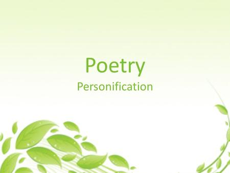 Poetry Personification. What is Personification? Personification is giving human traits (qualities, feelings, action, or characteristics) to non- living.