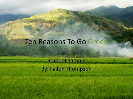 Ten Reasons To Go Green Student Sample By: Fallon Thompson.